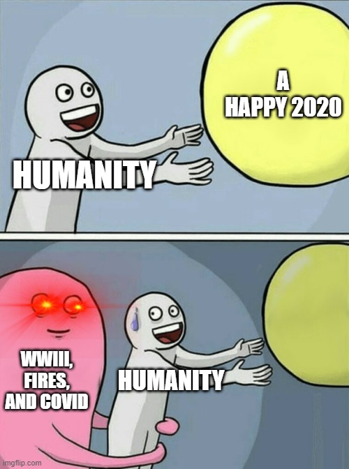 2020 be like |  A HAPPY 2020; HUMANITY; WWIII, FIRES, AND COVID; HUMANITY | image tagged in memes,running away balloon,not epic gamer momento,e | made w/ Imgflip meme maker