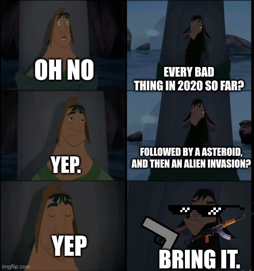 Bring it on Kuzco |  OH NO; EVERY BAD THING IN 2020 SO FAR? FOLLOWED BY A ASTEROID, AND THEN AN ALIEN INVASION? YEP. YEP; BRING IT. | image tagged in bring it on kuzco | made w/ Imgflip meme maker