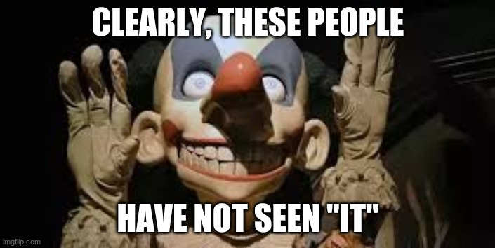 "Not funny clown |  CLEARLY, THESE PEOPLE; HAVE NOT SEEN ""IT"" 