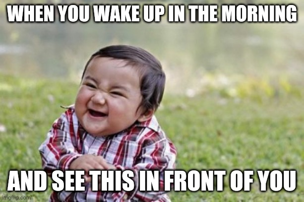 Evil Toddler |  WHEN YOU WAKE UP IN THE MORNING; AND SEE THIS IN FRONT OF YOU | image tagged in memes,evil toddler | made w/ Imgflip meme maker