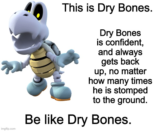Dry Bones is confident, and always gets back up, no matter how many times he is stomped to the ground. This is Dry Bones. Be like Dry Bones. | image tagged in blank white template | made w/ Imgflip meme maker