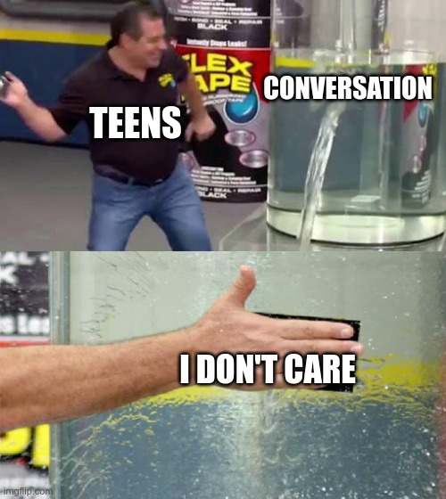 Flex Tape |  CONVERSATION; TEENS; I DON'T CARE | image tagged in flex tape | made w/ Imgflip meme maker