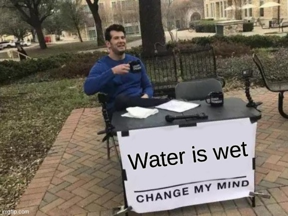 Change My Mind Meme |  Water is wet | image tagged in memes,change my mind,funny | made w/ Imgflip meme maker