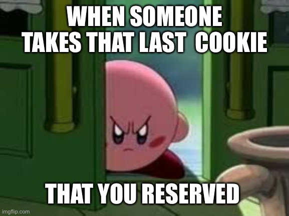 Pissed off Kirby |  WHEN SOMEONE TAKES THAT LAST  COOKIE; THAT YOU RESERVED | image tagged in pissed off kirby | made w/ Imgflip meme maker