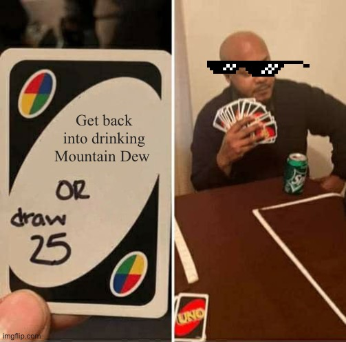 UNO Draw 25 Cards Meme |  Get back into drinking Mountain Dew | image tagged in memes,uno draw 25 cards | made w/ Imgflip meme maker
