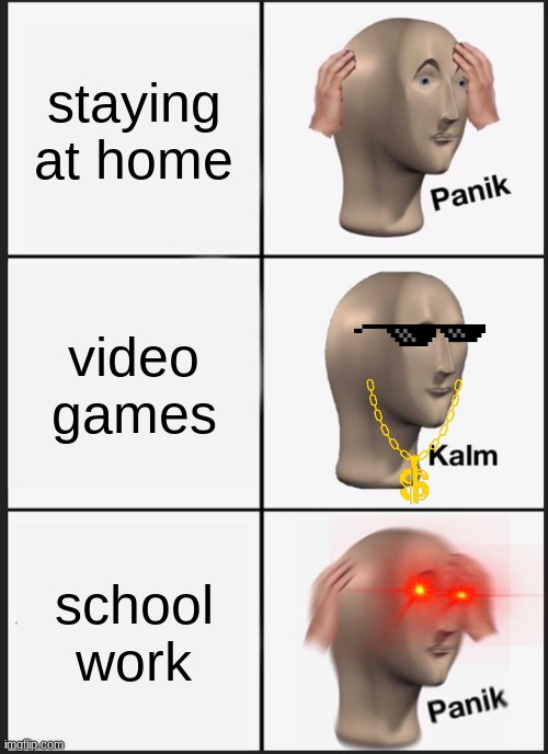at home |  staying at home; video games; school work | image tagged in memes,panik kalm panik | made w/ Imgflip meme maker