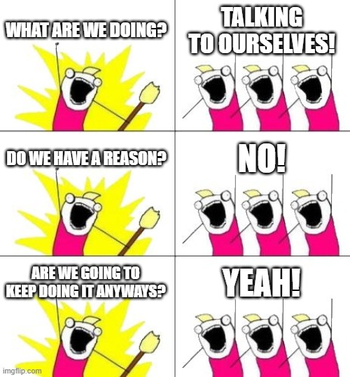 What Do We Want 3 Meme |  WHAT ARE WE DOING? TALKING TO OURSELVES! DO WE HAVE A REASON? NO! ARE WE GOING TO KEEP DOING IT ANYWAYS? YEAH! | image tagged in memes,what do we want 3 | made w/ Imgflip meme maker