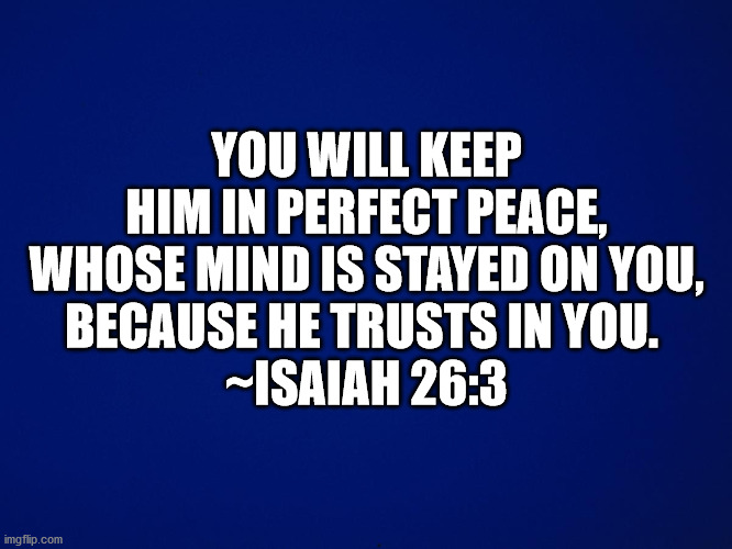Bible Isaiah 26:3 |  YOU WILL KEEP HIM IN PERFECT PEACE, WHOSE MIND IS STAYED ON YOU, BECAUSE HE TRUSTS IN YOU.  ~ISAIAH 26:3 | image tagged in bible,bible verse,isaiah 26-3 | made w/ Imgflip meme maker