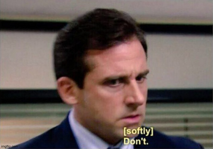 Michael Scott Don't Softly | image tagged in michael scott don't softly | made w/ Imgflip meme maker
