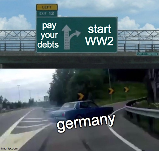 Left Exit 12 Off Ramp Meme |  pay your debts; start WW2; germany | image tagged in memes,left exit 12 off ramp | made w/ Imgflip meme maker