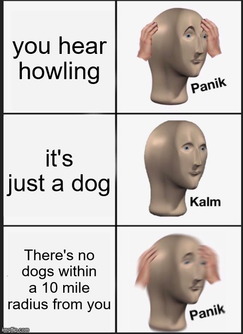 Panik Kalm Panik Meme |  you hear howling; it's just a dog; There's no dogs within a 10 mile radius from you | image tagged in memes,panik kalm panik | made w/ Imgflip meme maker