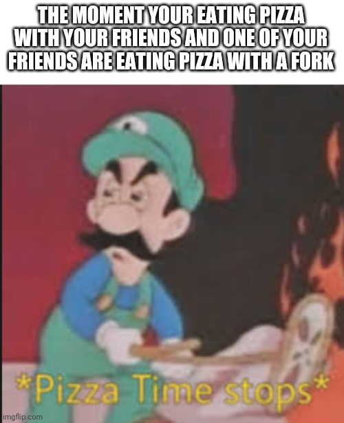 Friends |  THE MOMENT YOUR EATING PIZZA WITH YOUR FRIENDS AND ONE OF YOUR FRIENDS ARE EATING PIZZA WITH A FORK | image tagged in pizza time stops,friends,pizza | made w/ Imgflip meme maker