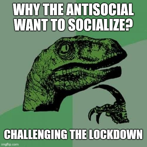 Philosoraptor |  WHY THE ANTISOCIAL WANT TO SOCIALIZE? CHALLENGING THE LOCKDOWN | image tagged in memes,philosoraptor | made w/ Imgflip meme maker