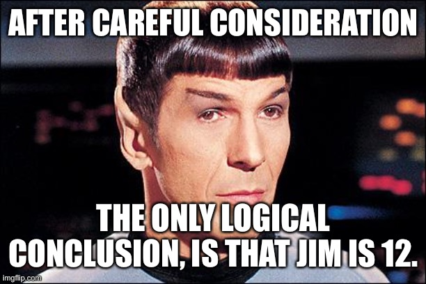 Condescending Spock |  AFTER CAREFUL CONSIDERATION; THE ONLY LOGICAL CONCLUSION, IS THAT JIM IS 12. | image tagged in condescending spock | made w/ Imgflip meme maker