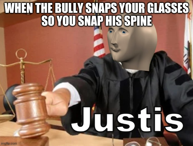 Meme man Justis |  WHEN THE BULLY SNAPS YOUR GLASSES SO YOU SNAP HIS SPINE | image tagged in meme man justis | made w/ Imgflip meme maker