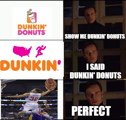 show me the real |  SHOW ME DUNKIN' DONUTS; I SAID DUNKIN' DONUTS; PERFECT | image tagged in show me the real | made w/ Imgflip meme maker