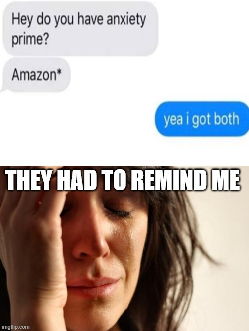 First World Problems |  THEY HAD TO REMIND ME | image tagged in memes,first world problems | made w/ Imgflip meme maker