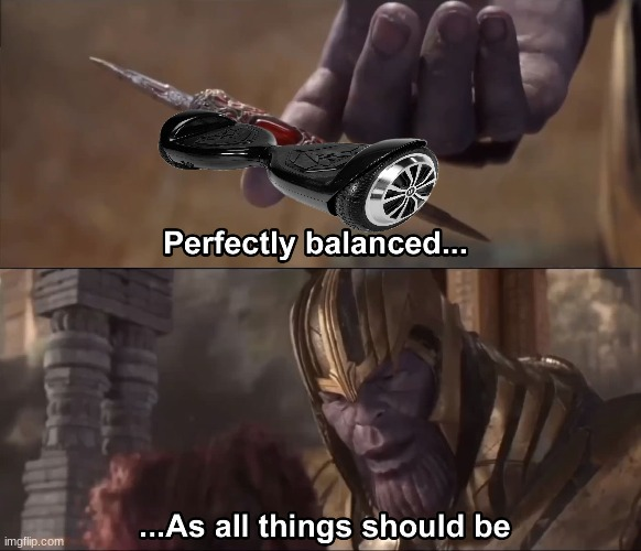 the hover board master is here! | image tagged in thanos perfectly balanced as all things should be,memes,hoverboard,thanos | made w/ Imgflip meme maker