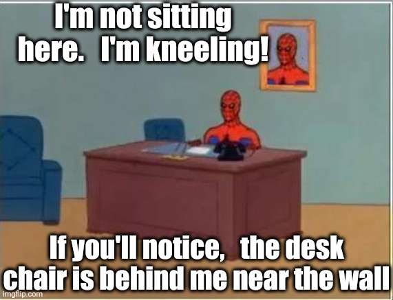 Spiderman Computer Desk |  I'm not sitting here.   I'm kneeling! If you'll notice,   the desk chair is behind me near the wall | image tagged in memes,spiderman computer desk,spiderman | made w/ Imgflip meme maker