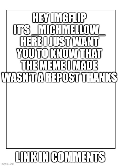 Blank Template |  HEY IMGFLIP IT'S _MICHMELLOW_ HERE I JUST WANT YOU TO KNOW THAT THE MEME I MADE WASN'T A REPOST THANKS; LINK IN COMMENTS | image tagged in blank template | made w/ Imgflip meme maker