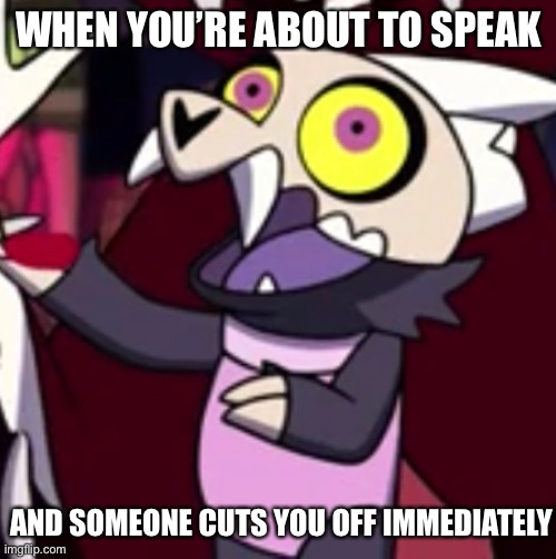 King |  WHEN YOU'RE ABOUT TO SPEAK; AND SOMEONE CUTS YOU OFF IMMEDIATELY | image tagged in king,the owl house,dog,demon | made w/ Imgflip meme maker