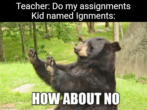 Dirty mind level: aw shit |  Teacher: Do my assignments Kid named Ignments: | image tagged in memes,how about no bear | made w/ Imgflip meme maker