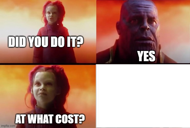 thanos what did it cost |  DID YOU DO IT? YES; AT WHAT COST? | image tagged in thanos what did it cost | made w/ Imgflip meme maker