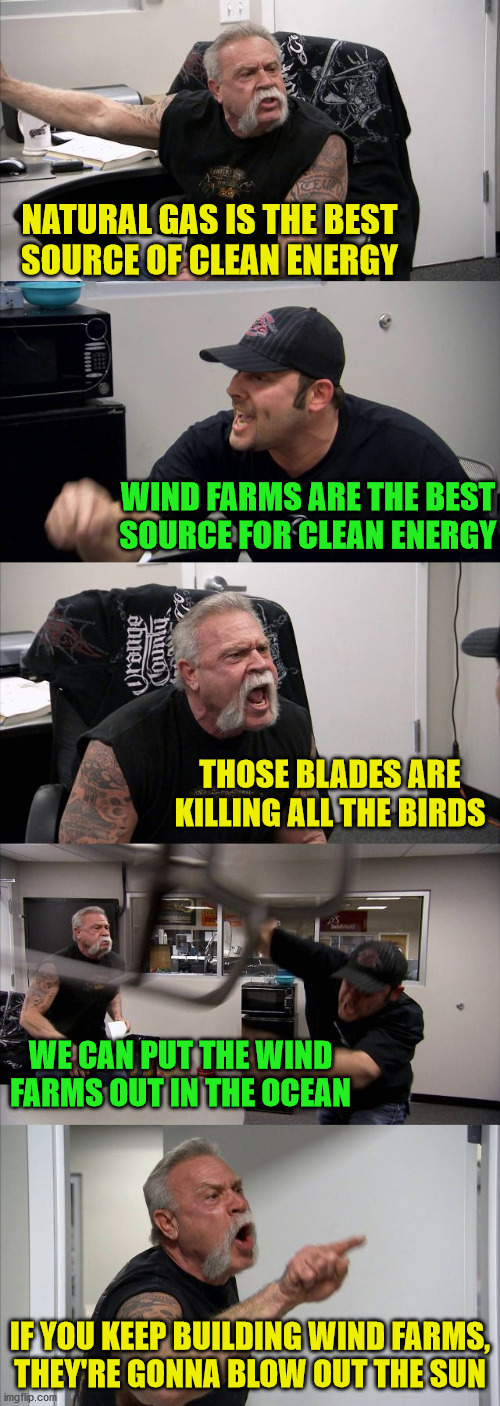 American Chopper Argument |  NATURAL GAS IS THE BEST SOURCE OF CLEAN ENERGY; WIND FARMS ARE THE BEST SOURCE FOR CLEAN ENERGY; THOSE BLADES ARE KILLING ALL THE BIRDS; WE CAN PUT THE WIND FARMS OUT IN THE OCEAN; IF YOU KEEP BUILDING WIND FARMS, THEY'RE GONNA BLOW OUT THE SUN | image tagged in memes,american chopper argument,renewable energy,the sun,put it somewhere else patrick,first world problems | made w/ Imgflip meme maker