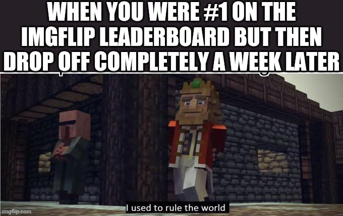 Fallen Kingdom |  WHEN YOU WERE #1 ON THE IMGFLIP LEADERBOARD BUT THEN DROP OFF COMPLETELY A WEEK LATER | image tagged in fallen kingdom,imgflip,leaderboard,memes | made w/ Imgflip meme maker
