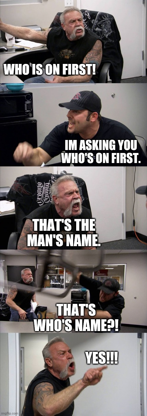 Well go ahead and tell me! |  WHO IS ON FIRST! IM ASKING YOU WHO'S ON FIRST. THAT'S THE MAN'S NAME. THAT'S WHO'S NAME?! YES!!! | image tagged in memes,american chopper argument,baseball,american chopper,fight,abbott and costello | made w/ Imgflip meme maker