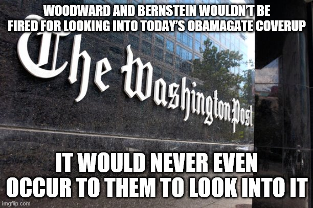 Washington Post |  WOODWARD AND BERNSTEIN WOULDN'T BE FIRED FOR LOOKING INTO TODAY'S OBAMAGATE COVERUP; IT WOULD NEVER EVEN OCCUR TO THEM TO LOOK INTO IT | image tagged in washington post | made w/ Imgflip meme maker