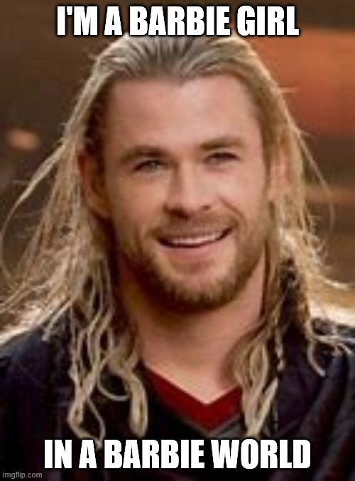 barbie thor |  I'M A BARBIE GIRL; IN A BARBIE WORLD | image tagged in thor,barbie,memes | made w/ Imgflip meme maker
