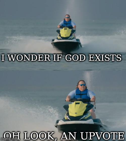 Important questions and observations ... |  I WONDER IF GOD EXISTS; OH LOOK, AN UPVOTE | image tagged in jetski reaction | made w/ Imgflip meme maker