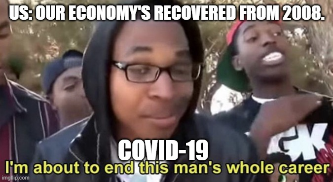 Im gonna end this mans whole career |  US: OUR ECONOMY'S RECOVERED FROM 2008. COVID-19 | image tagged in im gonna end this mans whole career | made w/ Imgflip meme maker