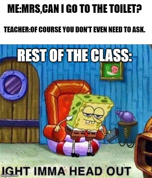 Only people before 2020 will remember... |  ME:MRS,CAN I GO TO THE TOILET? TEACHER:OF COURSE YOU DON'T EVEN NEED TO ASK. REST OF THE CLASS: | image tagged in memes,spongebob ight imma head out | made w/ Imgflip meme maker