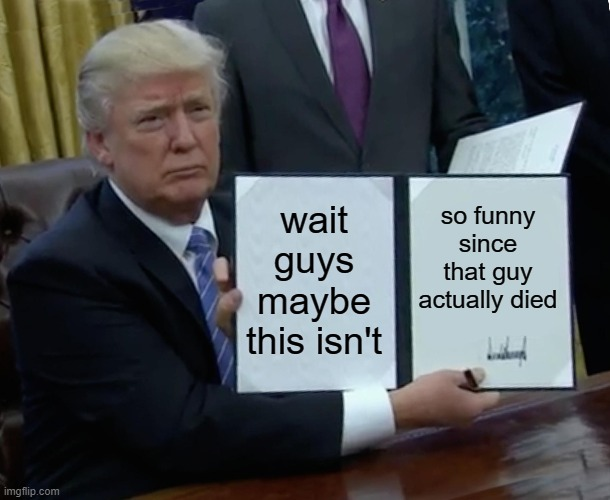 wait guys maybe this isn't so funny since that guy actually died | image tagged in memes,trump bill signing | made w/ Imgflip meme maker