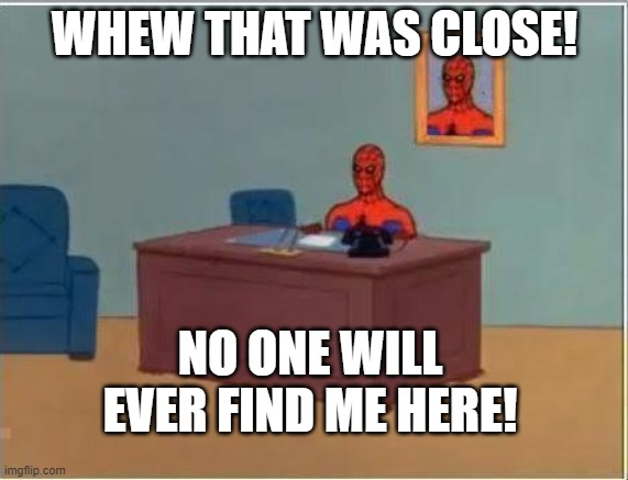Spiderman Computer Desk |  WHEW THAT WAS CLOSE! NO ONE WILL EVER FIND ME HERE! | image tagged in memes,spiderman computer desk,spiderman | made w/ Imgflip meme maker
