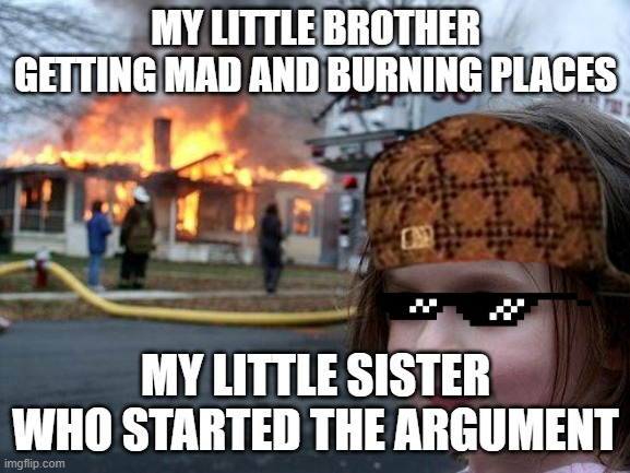 Disaster Girl Meme |  MY LITTLE BROTHER GETTING MAD AND BURNING PLACES; MY LITTLE SISTER WHO STARTED THE ARGUMENT | image tagged in memes,disaster girl | made w/ Imgflip meme maker