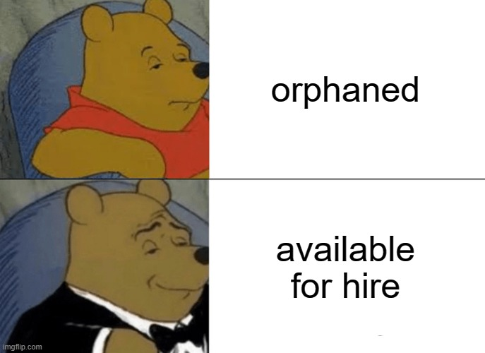 orphans |  orphaned; available for hire | image tagged in memes,tuxedo winnie the pooh | made w/ Imgflip meme maker