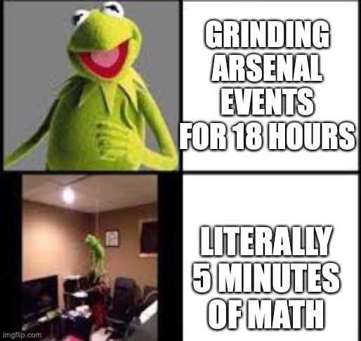 it feels like hours of enldees torture |  GRINDING ARSENAL EVENTS FOR 18 HOURS; LITERALLY 5 MINUTES OF MATH | image tagged in kermit the frog | made w/ Imgflip meme maker