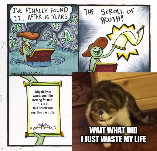 He wasted his life... |  Why did you waste your life looking for this. This is all this scroll will say. It is the truth. WAIT WHAT DID I JUST WASTE MY LIFE | image tagged in wasted,why am i doing this,so i guess you can say things are getting pretty serious | made w/ Imgflip meme maker