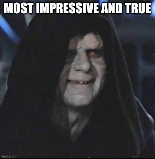 Sidious Error Meme | MOST IMPRESSIVE AND TRUE | image tagged in memes,sidious error | made w/ Imgflip meme maker