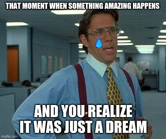 Teary |  THAT MOMENT WHEN SOMETHING AMAZING HAPPENS; AND YOU REALIZE IT WAS JUST A DREAM | image tagged in memes,that would be great | made w/ Imgflip meme maker