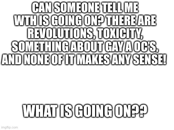 Can someone explain? |  CAN SOMEONE TELL ME WTH IS GOING ON? THERE ARE REVOLUTIONS, TOXICITY, SOMETHING ABOUT GAY A OC'S, AND NONE OF IT MAKES ANY SENSE! WHAT IS GOING ON?? | image tagged in blank white template | made w/ Imgflip meme maker