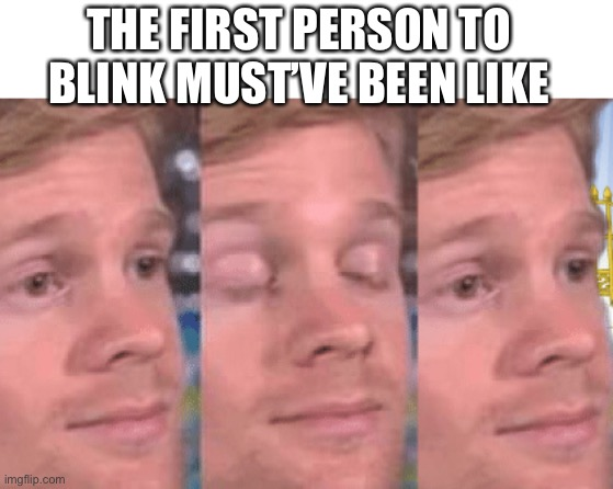 The first person to |  THE FIRST PERSON TO BLINK MUST'VE BEEN LIKE | image tagged in the first person to,blink,memes | made w/ Imgflip meme maker
