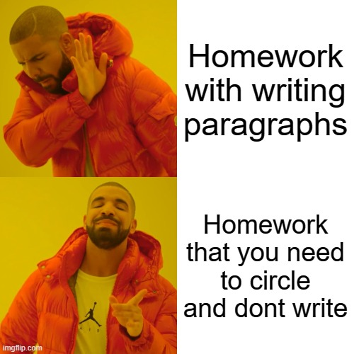 Homework |  Homework with writing paragraphs; Homework that you need to circle and dont write | image tagged in memes,drake hotline bling | made w/ Imgflip meme maker