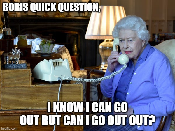 Queen Meme |  BORIS QUICK QUESTION, I KNOW I CAN GO OUT BUT CAN I GO OUT OUT? | image tagged in boris johnson,queen,royal family,british royals,lockdown,funny | made w/ Imgflip meme maker