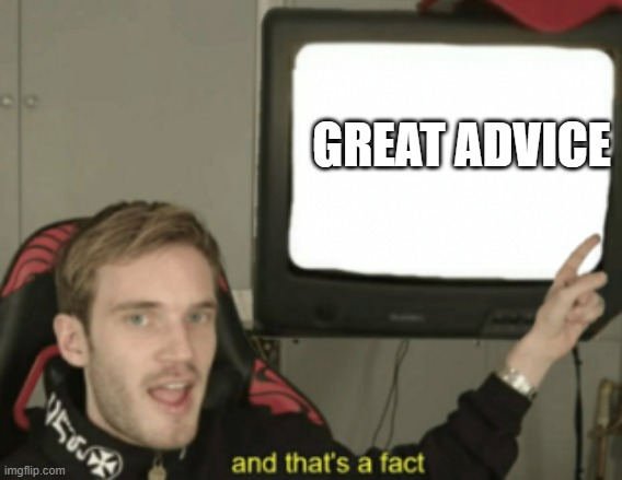 GREAT ADVICE | image tagged in and that's a fact | made w/ Imgflip meme maker