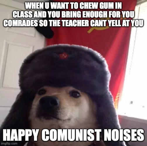 for the comrades |  WHEN U WANT TO CHEW GUM IN CLASS AND YOU BRING ENOUGH FOR YOU COMRADES SO THE TEACHER CANT YELL AT YOU; HAPPY COMUNIST NOISES | image tagged in russian doge | made w/ Imgflip meme maker