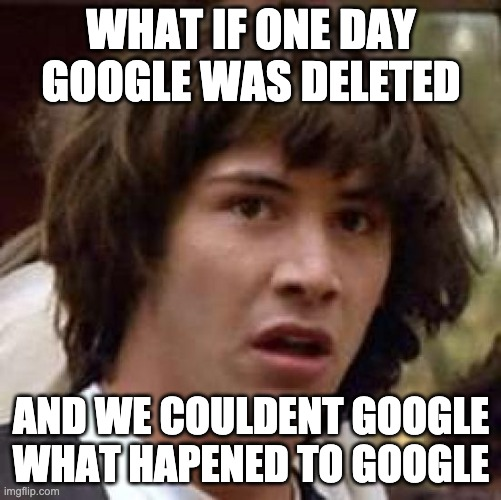 Conspiracy Keanu Meme |  WHAT IF ONE DAY GOOGLE WAS DELETED; AND WE COULDENT GOOGLE WHAT HAPENED TO GOOGLE | image tagged in memes,conspiracy keanu | made w/ Imgflip meme maker
